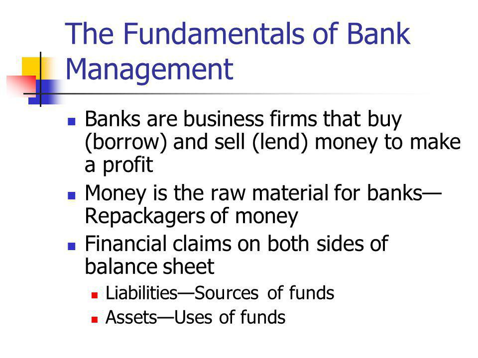 The Fundamentals of Bank Management Banks are business firms that buy (borrow) and sell (lend) money to make a profit Money is the raw material for ba