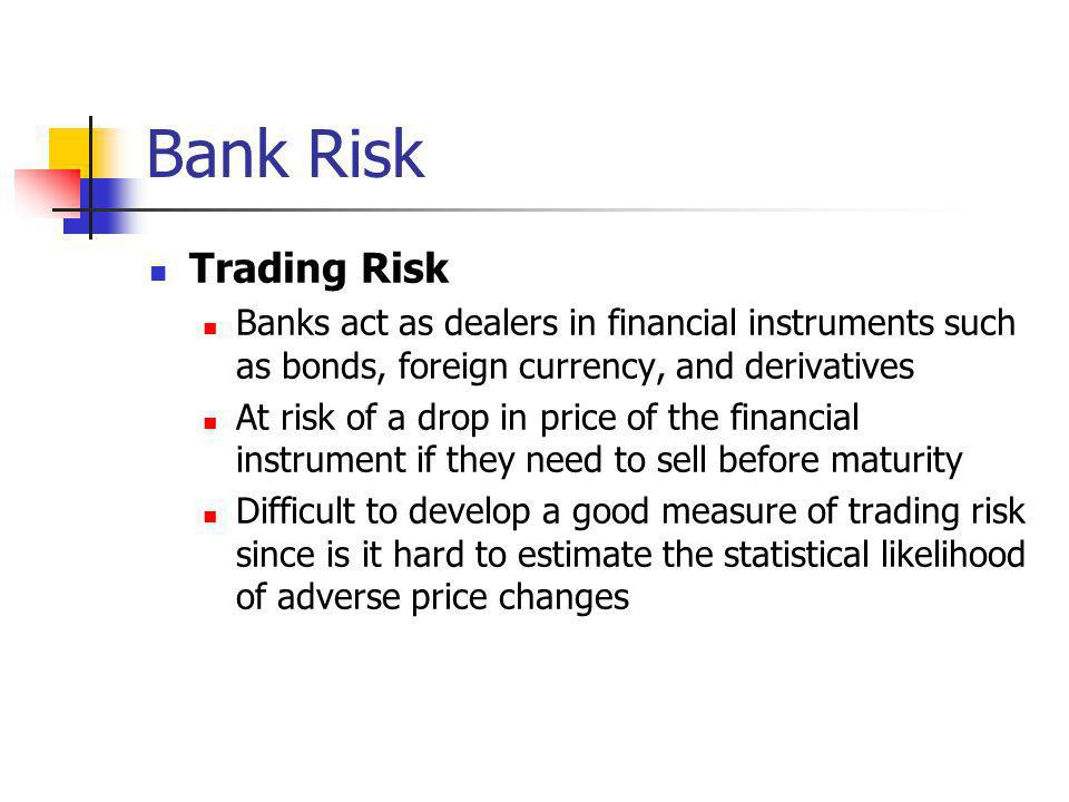 Bank Risk Trading Risk Banks act as dealers in financial instruments such as bonds, foreign currency, and derivatives At risk of a drop in price of th