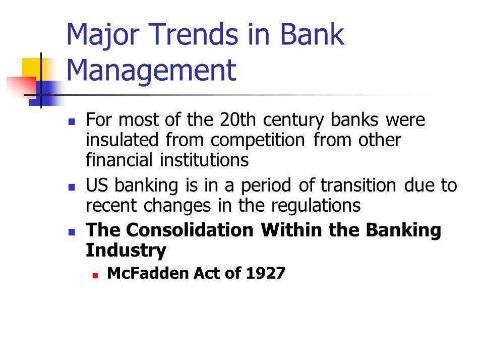 Major Trends in Bank Management For most of the 20th century banks were insulated from competition from other financial institutions US banking is in