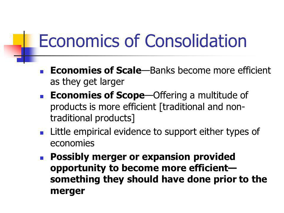 Economics of Consolidation Economies of ScaleBanks become more efficient as they get larger Economies of ScopeOffering a multitude of products is more