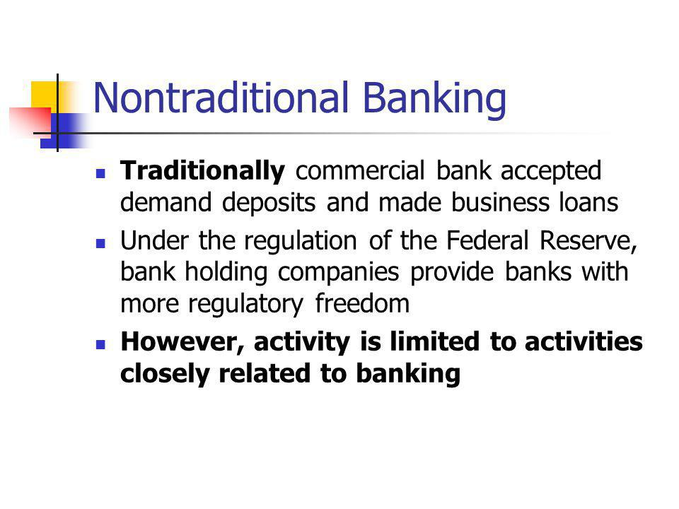 Nontraditional Banking Traditionally commercial bank accepted demand deposits and made business loans Under the regulation of the Federal Reserve, ban
