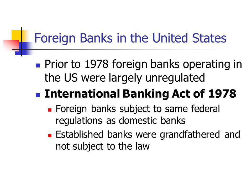 Foreign Banks in the United States Prior to 1978 foreign banks operating in the US were largely unregulated International Banking Act of 1978 Foreign