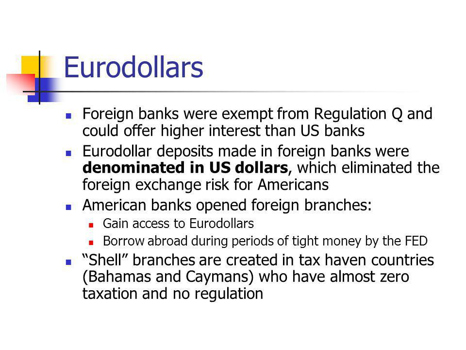 Eurodollars Foreign banks were exempt from Regulation Q and could offer higher interest than US banks Eurodollar deposits made in foreign banks were d