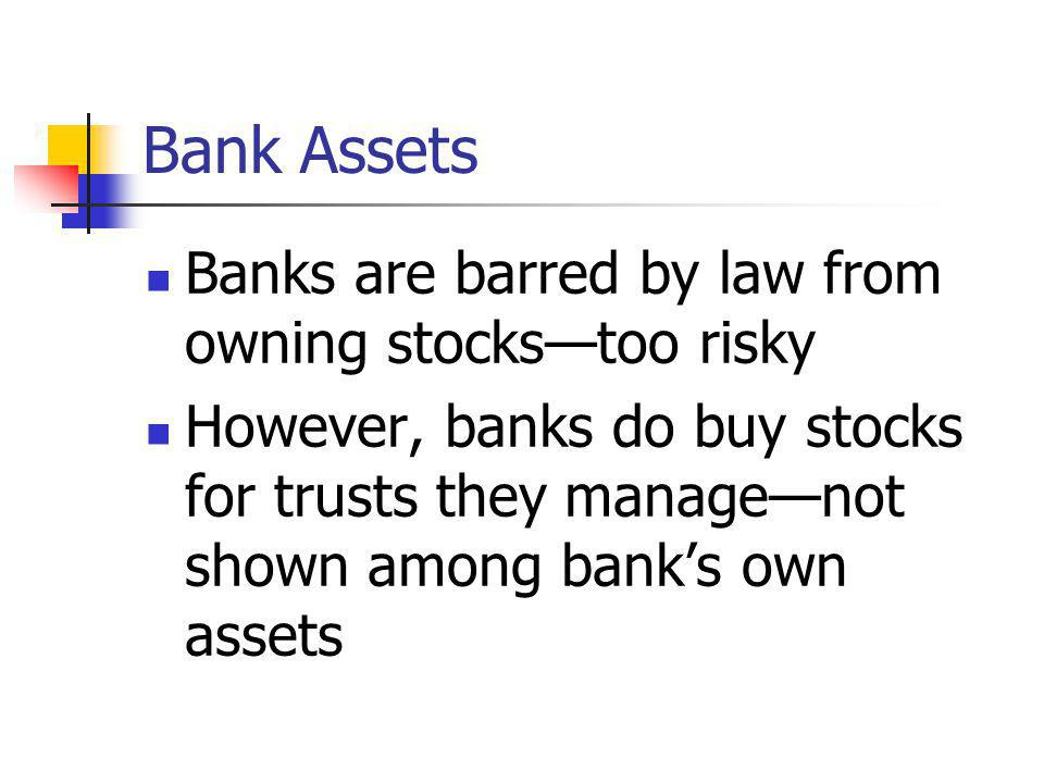 Bank Assets Banks are barred by law from owning stockstoo risky However, banks do buy stocks for trusts they managenot shown among banks own assets