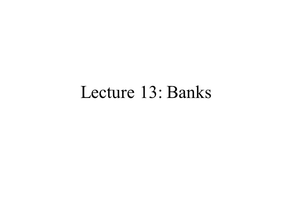 Lecture 13: Banks