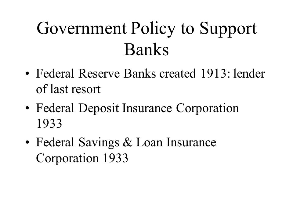 Government Policy to Support Banks Federal Reserve Banks created 1913: lender of last resort Federal Deposit Insurance Corporation 1933 Federal Savings & Loan Insurance Corporation 1933