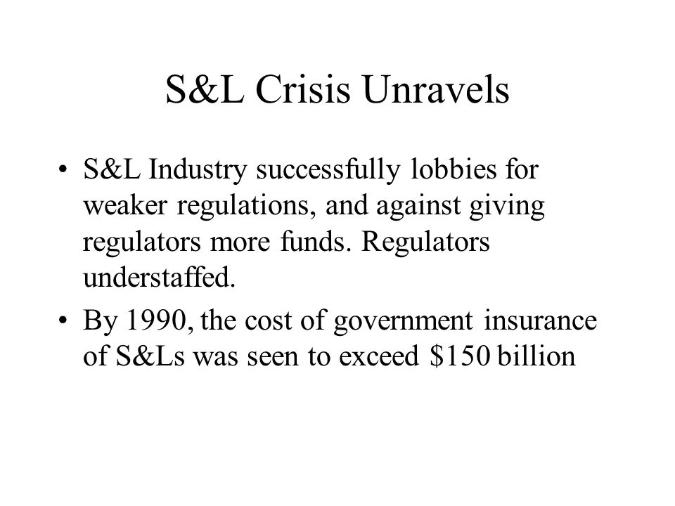 S&L Crisis Unravels S&L Industry successfully lobbies for weaker regulations, and against giving regulators more funds.