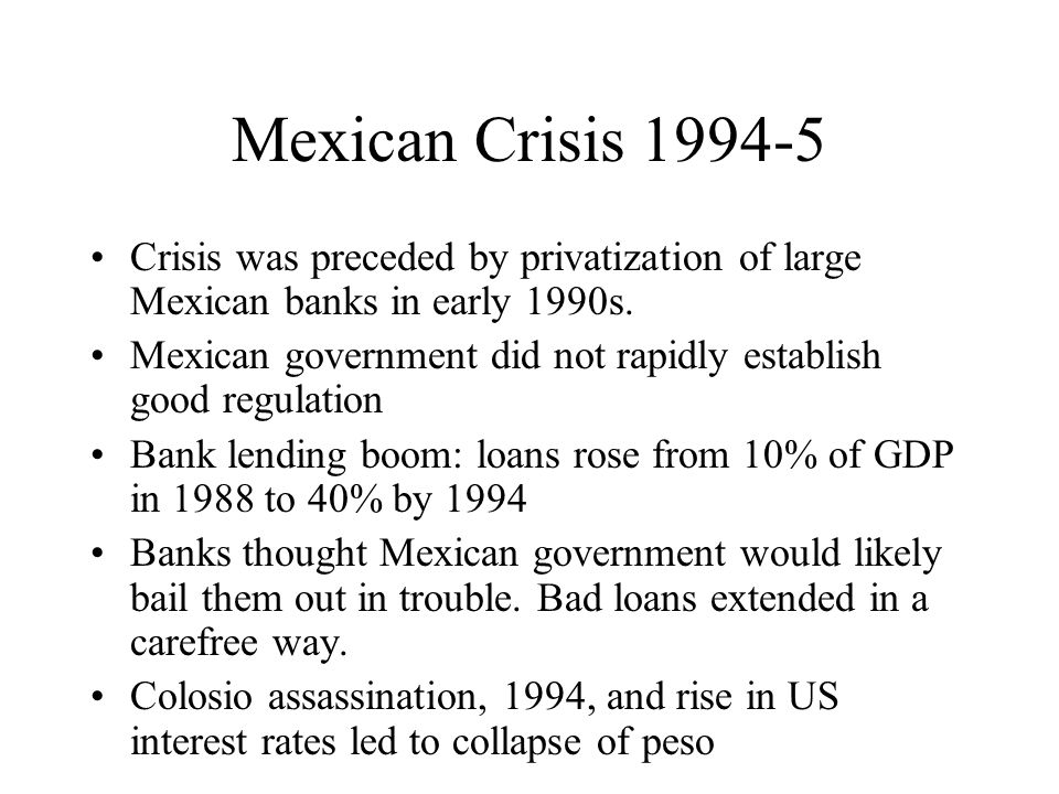 Mexican Crisis 1994-5 Crisis was preceded by privatization of large Mexican banks in early 1990s. Mexican government did not rapidly establish good re