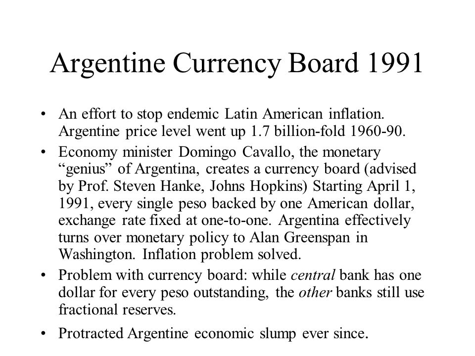 Argentine Currency Board 1991 An effort to stop endemic Latin American inflation.