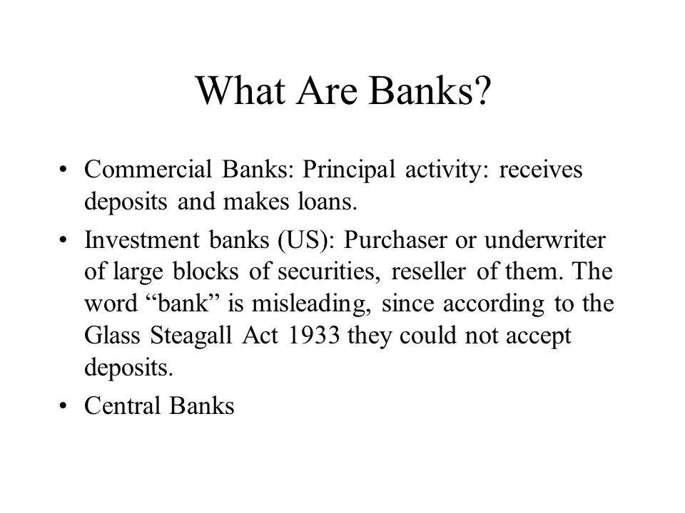 What Are Banks. Commercial Banks: Principal activity: receives deposits and makes loans.