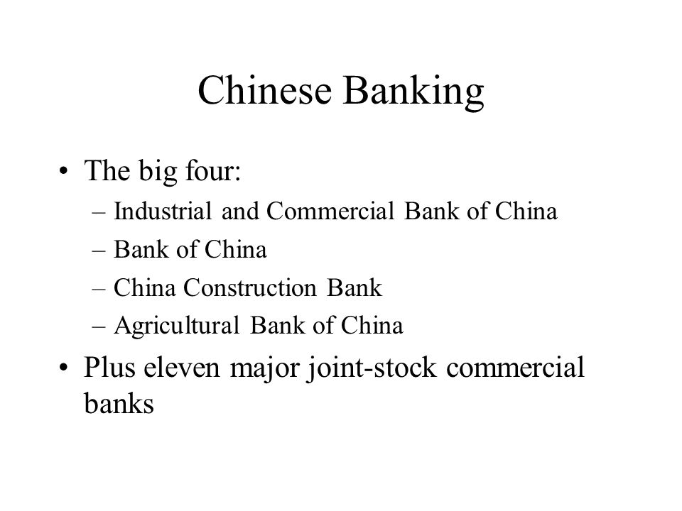 Chinese Banking The big four: –Industrial and Commercial Bank of China –Bank of China –China Construction Bank –Agricultural Bank of China Plus eleven major joint-stock commercial banks