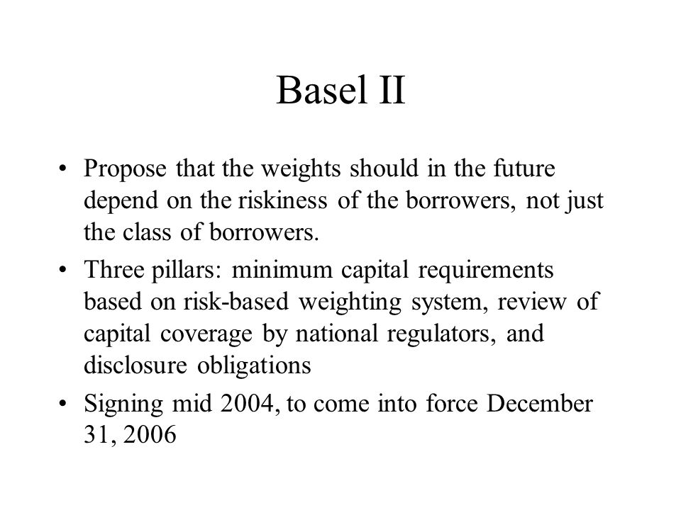 Basel II Propose that the weights should in the future depend on the riskiness of the borrowers, not just the class of borrowers. Three pillars: minim