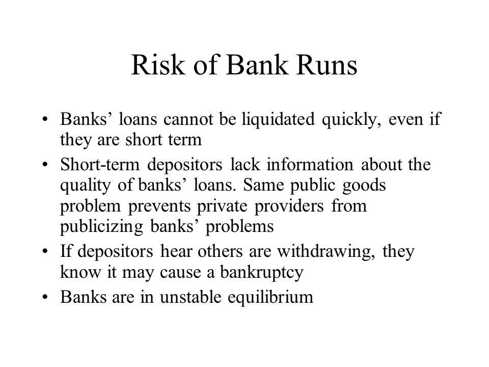 Risk of Bank Runs Banks loans cannot be liquidated quickly, even if they are short term Short-term depositors lack information about the quality of ba