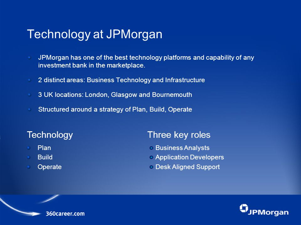 Technology at JPMorgan JPMorgan has one of the best technology platforms and capability of any investment bank in the marketplace.