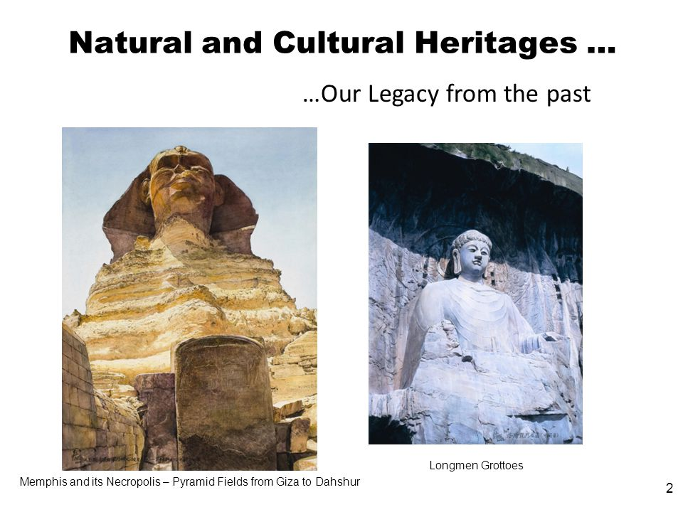 2 Natural and Cultural Heritages … …Our Legacy from the past Memphis and its Necropolis – Pyramid Fields from Giza to Dahshur Longmen Grottoes