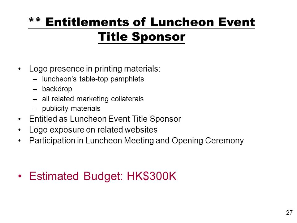 27 Logo presence in printing materials: –luncheons table-top pamphlets –backdrop –all related marketing collaterals –publicity materials Entitled as Luncheon Event Title Sponsor Logo exposure on related websites Participation in Luncheon Meeting and Opening Ceremony Estimated Budget: HK$300K ** Entitlements of Luncheon Event Title Sponsor