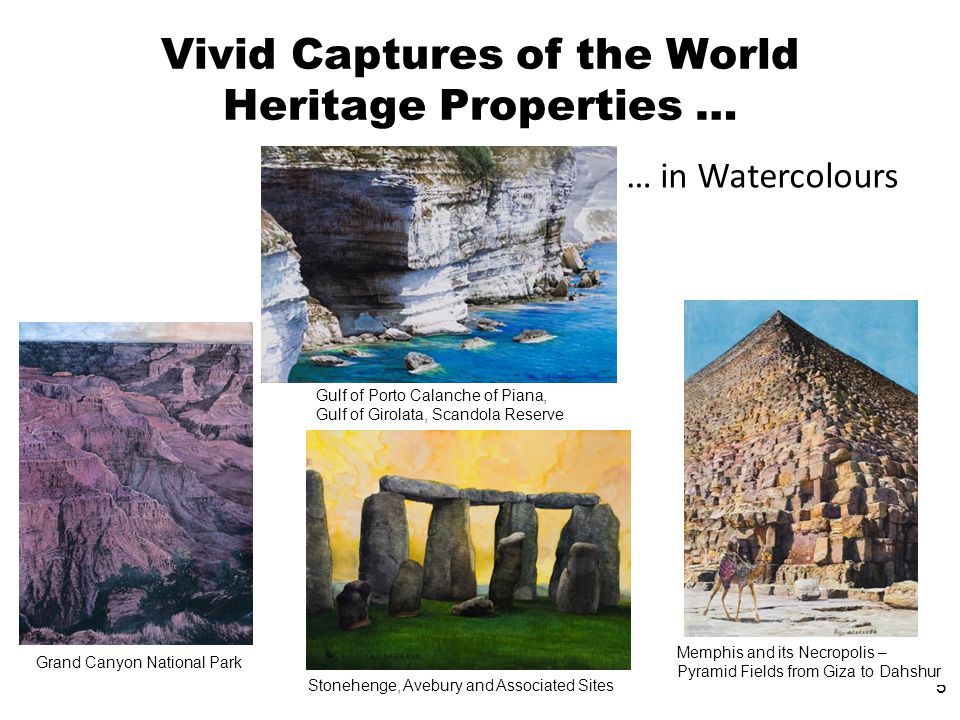 5 Vivid Captures of the World Heritage Properties … … in Watercolours Grand Canyon National Park Gulf of Porto Calanche of Piana, Gulf of Girolata, Scandola Reserve Stonehenge, Avebury and Associated Sites Memphis and its Necropolis – Pyramid Fields from Giza to Dahshur