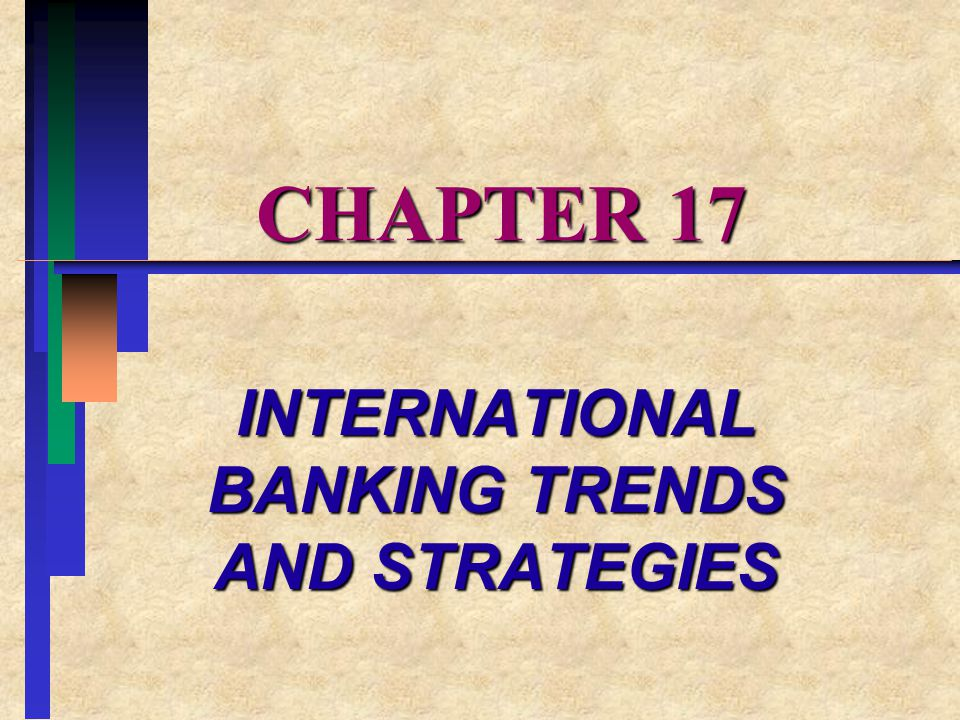 CHAPTER 17 INTERNATIONAL BANKING TRENDS AND STRATEGIES
