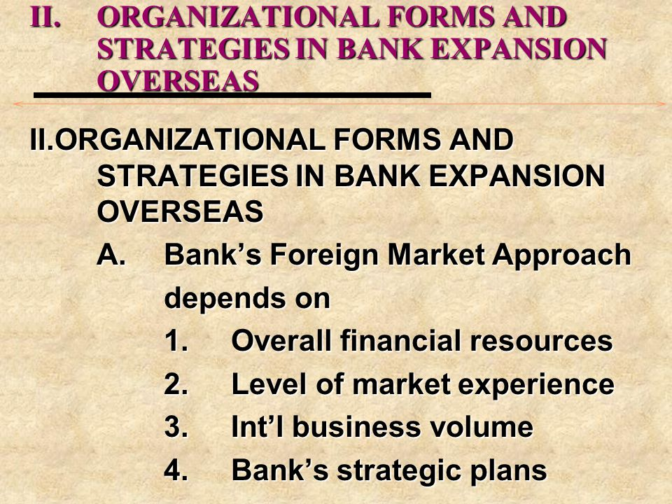II.ORGANIZATIONAL FORMS AND STRATEGIES IN BANK EXPANSION OVERSEAS A.Banks Foreign Market Approach depends on 1.Overall financial resources 2.Level of market experience 3.Intl business volume 4.Banks strategic plans