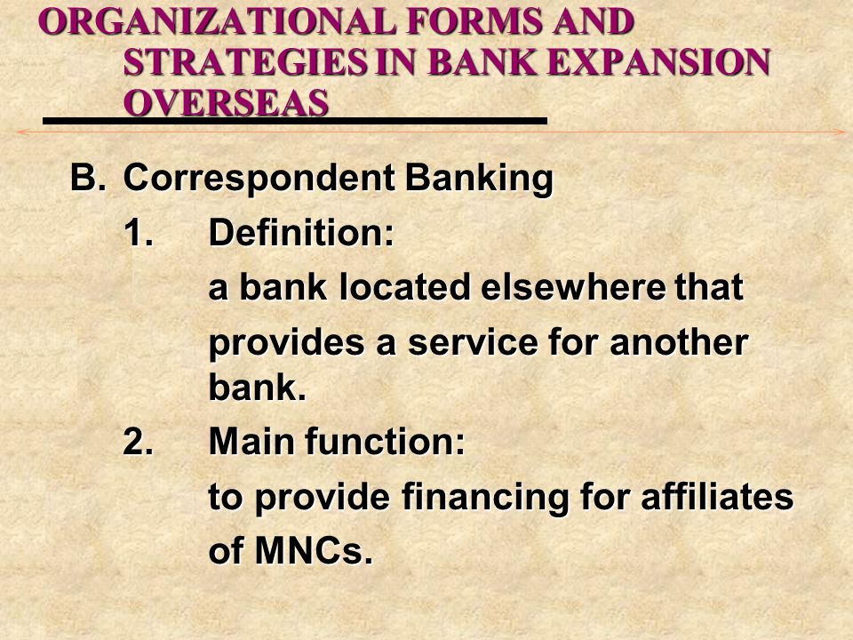 ORGANIZATIONAL FORMS AND STRATEGIES IN BANK EXPANSION OVERSEAS B.Correspondent Banking 1.Definition: a bank located elsewhere that provides a service for another bank.