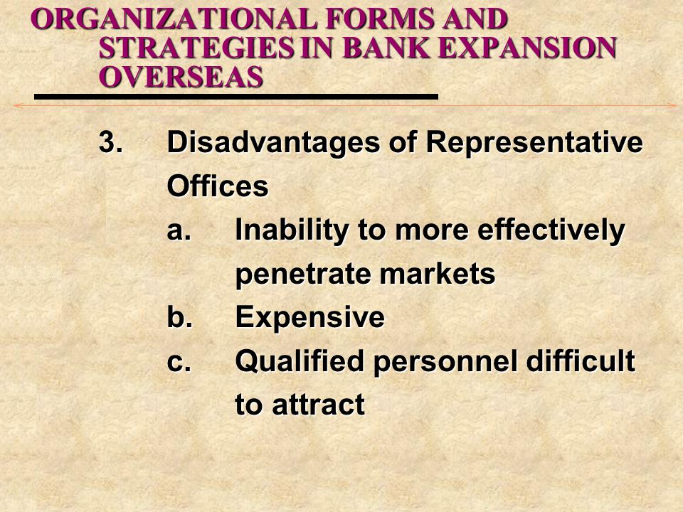 ORGANIZATIONAL FORMS AND STRATEGIES IN BANK EXPANSION OVERSEAS 3.Disadvantages of Representative Offices a.Inability to more effectively penetrate markets b.Expensive c.Qualified personnel difficult to attract
