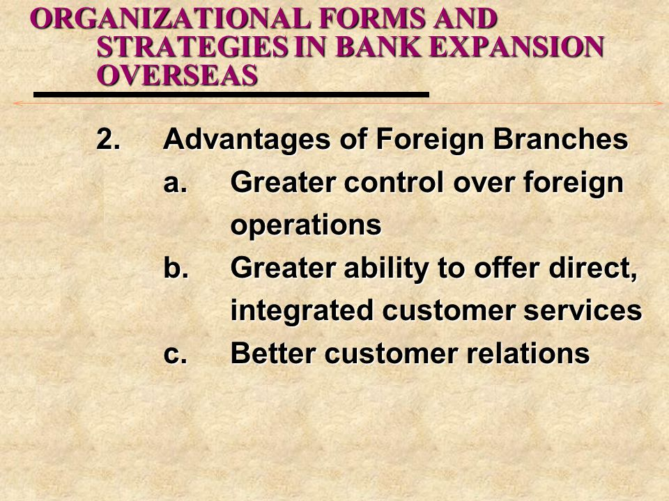 ORGANIZATIONAL FORMS AND STRATEGIES IN BANK EXPANSION OVERSEAS 2.Advantages of Foreign Branches a.Greater control over foreign operations b.Greater ab