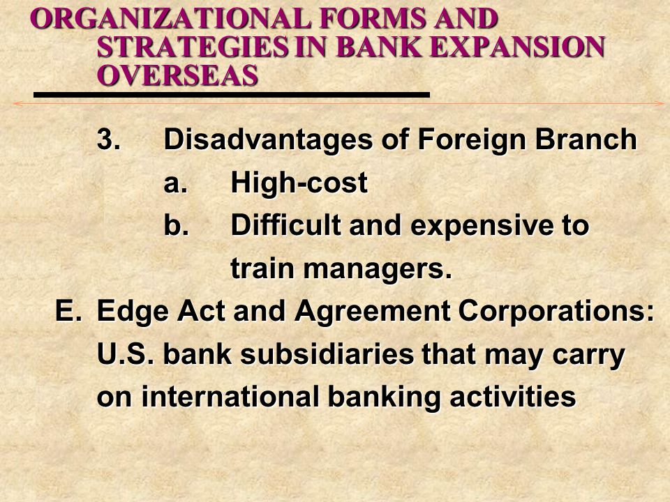 ORGANIZATIONAL FORMS AND STRATEGIES IN BANK EXPANSION OVERSEAS 3.Disadvantages of Foreign Branch a. High-cost b.Difficult and expensive to train manag