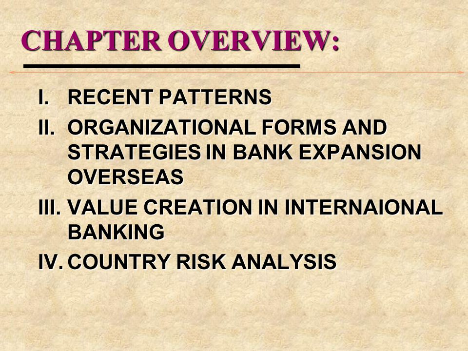 CHAPTER OVERVIEW: I.RECENT PATTERNS II.ORGANIZATIONAL FORMS AND STRATEGIES IN BANK EXPANSION OVERSEAS III.VALUE CREATION IN INTERNAIONAL BANKING IV.COUNTRY RISK ANALYSIS