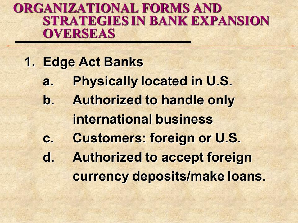 ORGANIZATIONAL FORMS AND STRATEGIES IN BANK EXPANSION OVERSEAS 1.Edge Act Banks a.Physically located in U.S. b.Authorized to handle only international