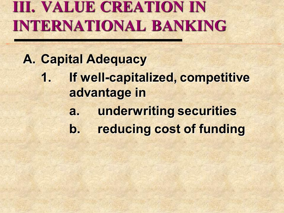 III.VALUE CREATION IN INTERNATIONAL BANKING A.Capital Adequacy 1.If well-capitalized, competitive advantage in a.underwriting securities b.reducing cost of funding