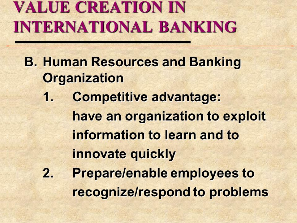 VALUE CREATION IN INTERNATIONAL BANKING B.Human Resources and Banking Organization 1.Competitive advantage: have an organization to exploit informatio