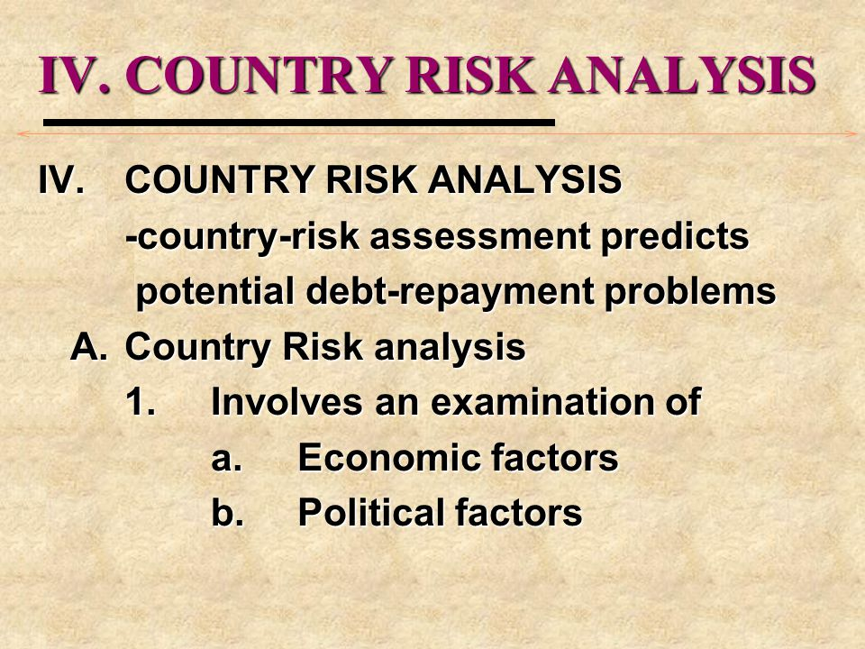 IV.COUNTRY RISK ANALYSIS -country-risk assessment predicts potential debt-repayment problems potential debt-repayment problems A.Country Risk analysis 1.Involves an examination of a.Economic factors b.Political factors