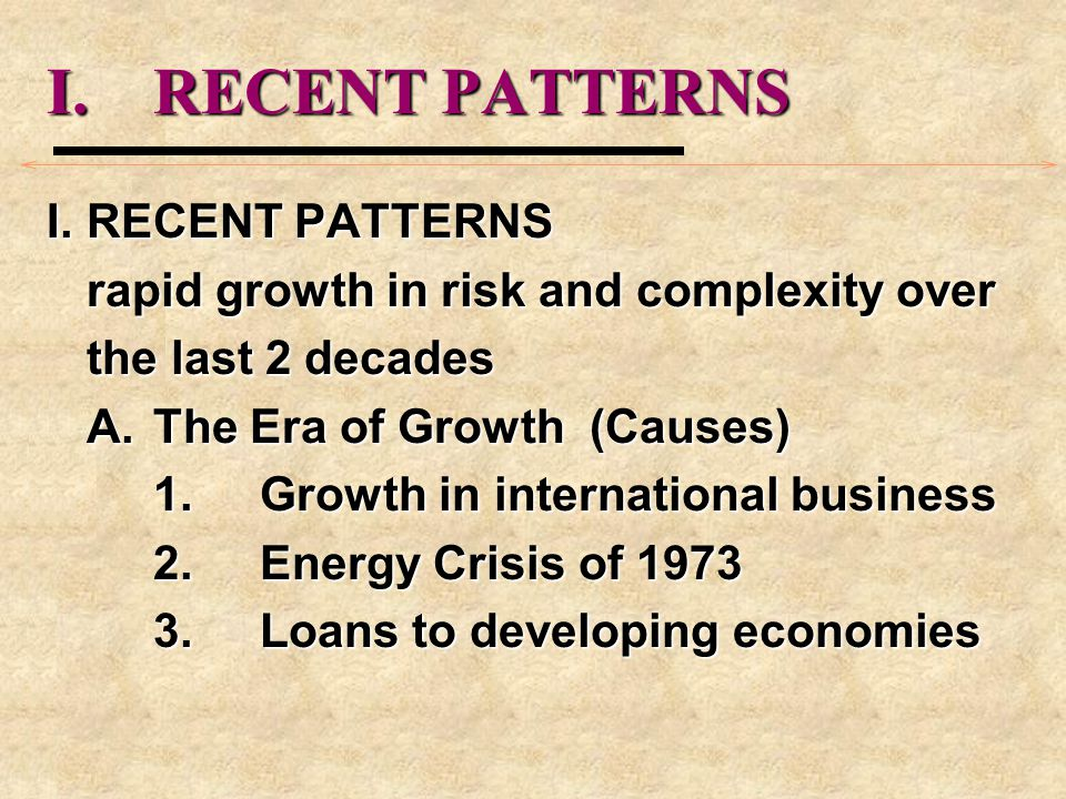 I.RECENT PATTERNS rapid growth in risk and complexity over the last 2 decades A.The Era of Growth (Causes) 1.Growth in international business 2.Energy