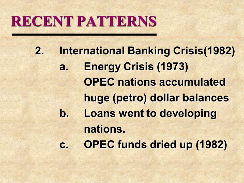 RECENT PATTERNS 2.International Banking Crisis(1982) a.Energy Crisis (1973) OPEC nations accumulated huge (petro) dollar balances b.Loans went to developing nations.
