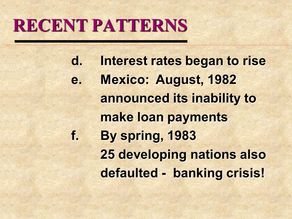 RECENT PATTERNS d.Interest rates began to rise e.Mexico: August, 1982 announced its inability to make loan payments f.By spring, 1983 25 developing nations also defaulted - banking crisis!