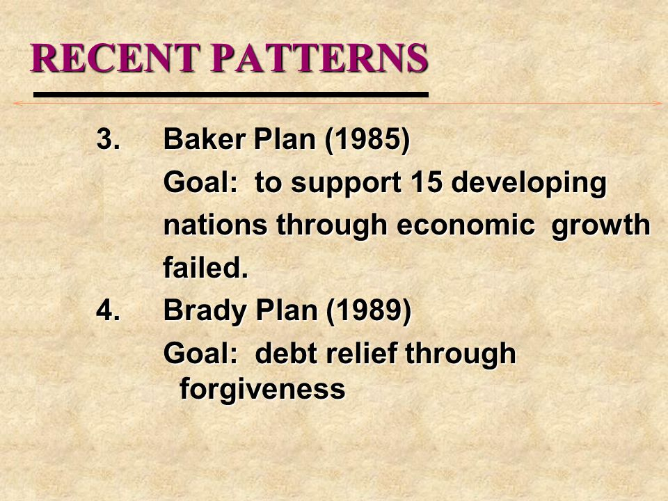 RECENT PATTERNS 3.Baker Plan (1985) Goal: to support 15 developing nations through economic growth failed. 4.Brady Plan (1989) Goal: debt relief throu