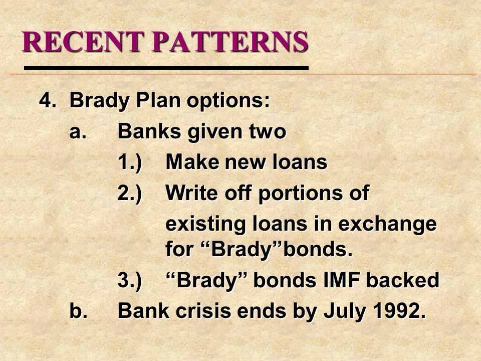 RECENT PATTERNS 4.Brady Plan options: a.Banks given two 1.)Make new loans 2.) Write off portions of existing loans in exchange for Bradybonds.