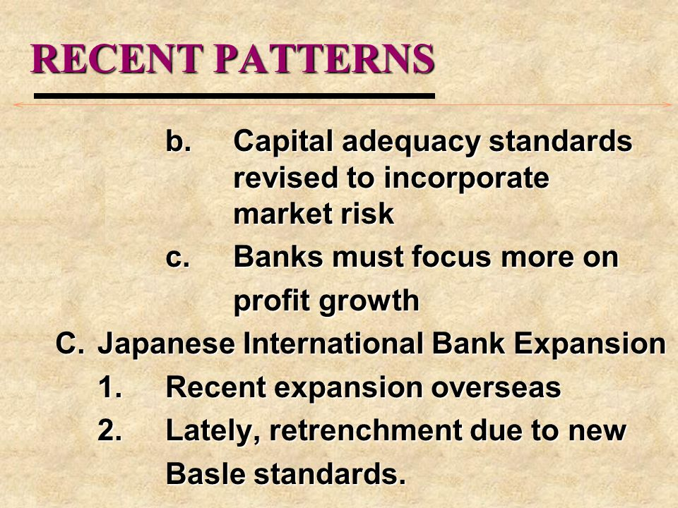 RECENT PATTERNS b.Capital adequacy standards revised to incorporate market risk c.Banks must focus more on profit growth C.Japanese International Bank Expansion 1.Recent expansion overseas 2.Lately, retrenchment due to new Basle standards.