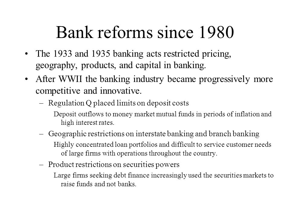 Bank reforms since 1980 The 1933 and 1935 banking acts restricted pricing, geography, products, and capital in banking.