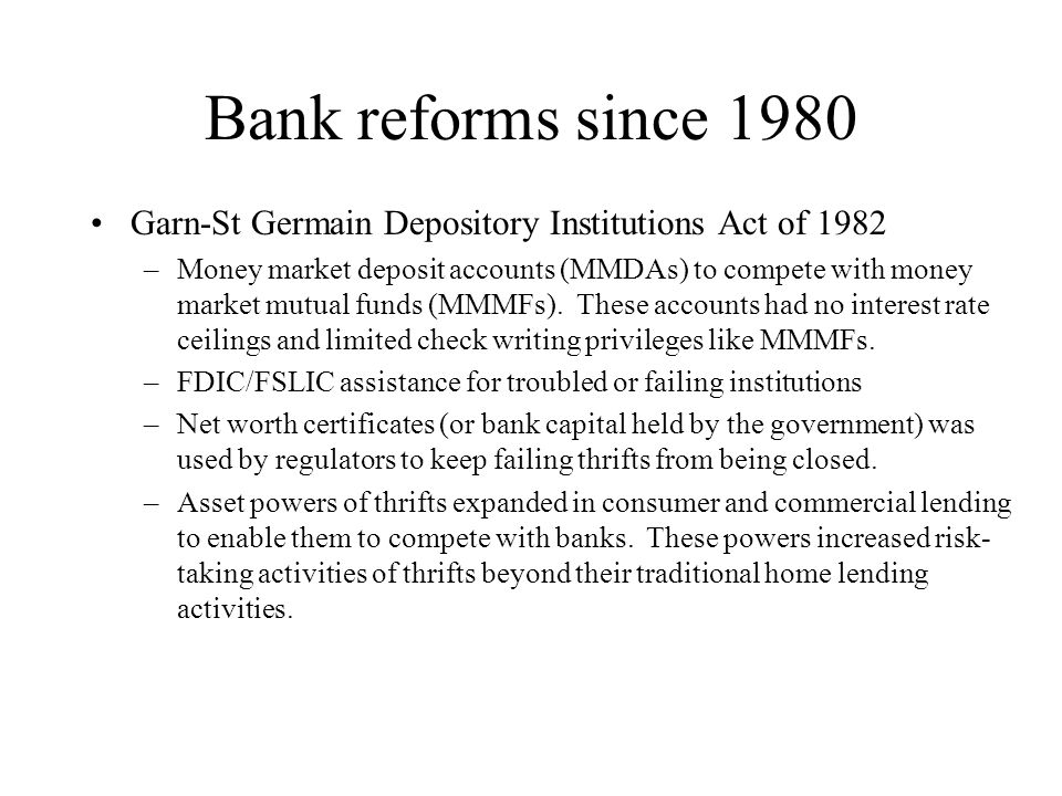 Bank reforms since 1980 Garn-St Germain Depository Institutions Act of 1982 –Money market deposit accounts (MMDAs) to compete with money market mutual funds (MMMFs).