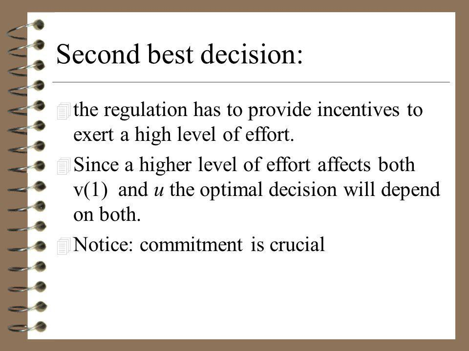 Second best decision: 4 the regulation has to provide incentives to exert a high level of effort.