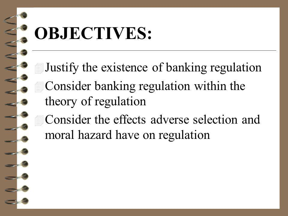 OBJECTIVES: 4 Justify the existence of banking regulation 4 Consider banking regulation within the theory of regulation 4 Consider the effects adverse selection and moral hazard have on regulation