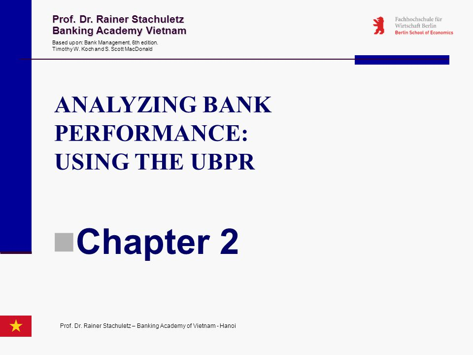 ANALYZING BANK PERFORMANCE: USING THE UBPR Chapter 2 Prof. Dr. Rainer Stachuletz Banking Academy Vietnam Based upon: Bank Management 6th edition. Timo