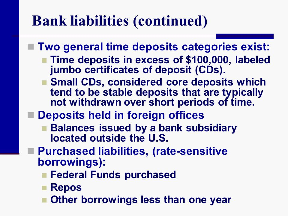 Bank liabilities (continued) Two general time deposits categories exist: Time deposits in excess of $100,000, labeled jumbo certificates of deposit (C