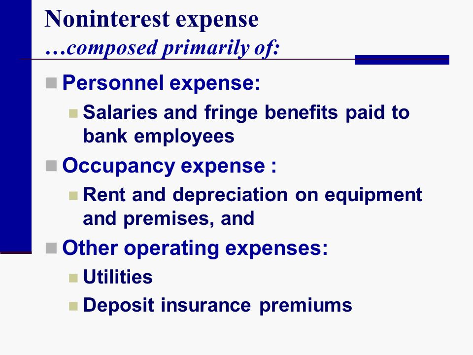 Noninterest expense …composed primarily of: Personnel expense: Salaries and fringe benefits paid to bank employees Occupancy expense : Rent and deprec