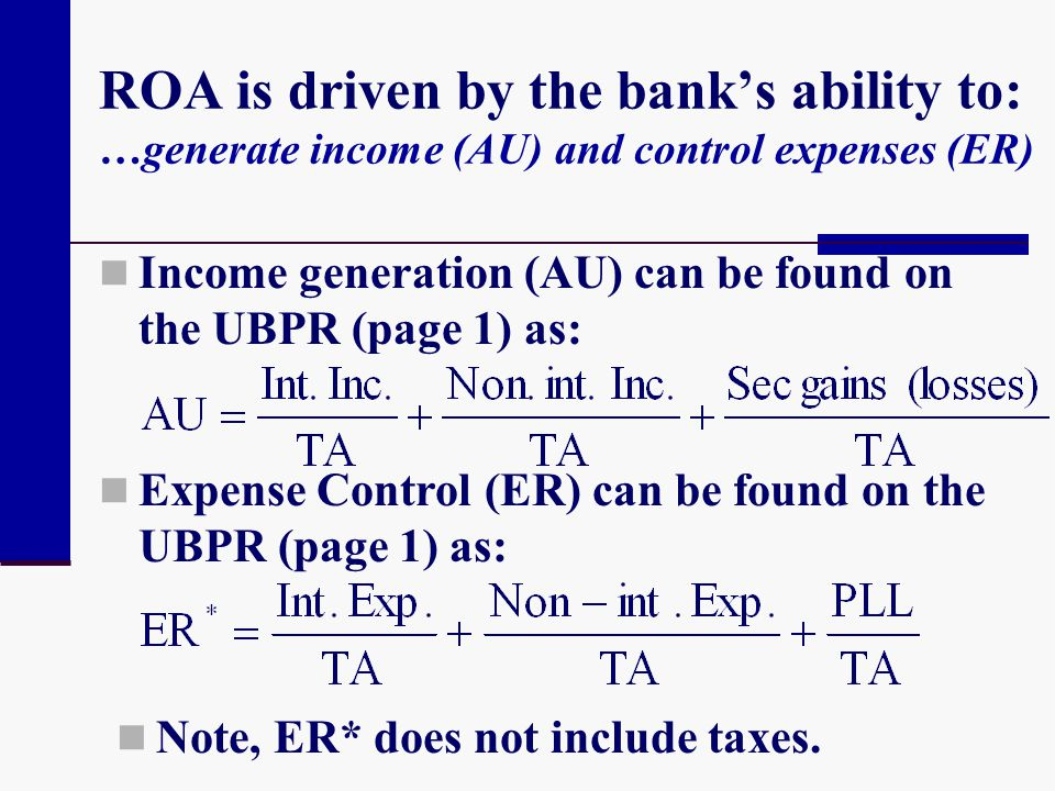 ROA is driven by the banks ability to: …generate income (AU) and control expenses (ER) Income generation (AU) can be found on the UBPR (page 1) as: Ex