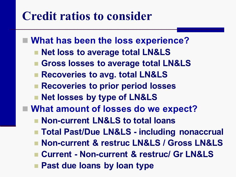 Credit ratios to consider What has been the loss experience? Net loss to average total LN&LS Gross losses to average total LN&LS Recoveries to avg. to
