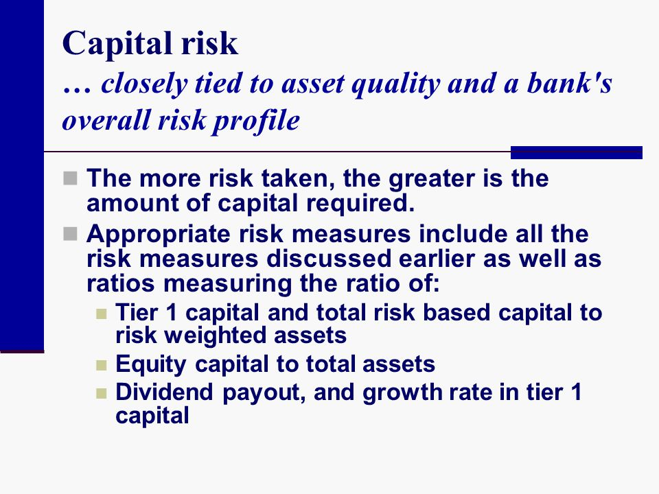 Capital risk … closely tied to asset quality and a bank's overall risk profile The more risk taken, the greater is the amount of capital required. App