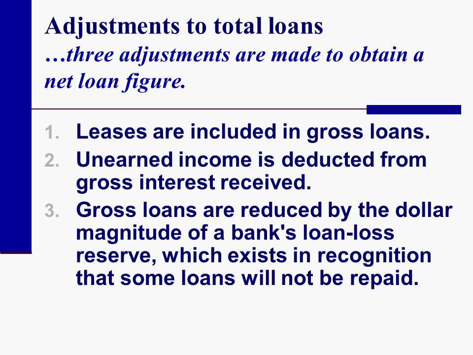 Adjustments to total loans …three adjustments are made to obtain a net loan figure. 1. Leases are included in gross loans. 2. Unearned income is deduc