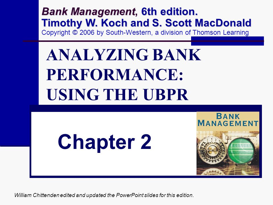 William Chittenden edited and updated the PowerPoint slides for this edition. ANALYZING BANK PERFORMANCE: USING THE UBPR Chapter 2 Bank Management 6th